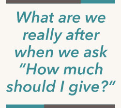 What are we really after when we ask How much should I give?