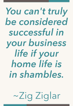 You can't truly be successful in your business life if your home life is a shambles. -Zig Ziglar
